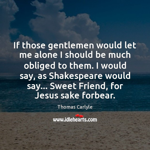 If those gentlemen would let me alone I should be much obliged Thomas Carlyle Picture Quote