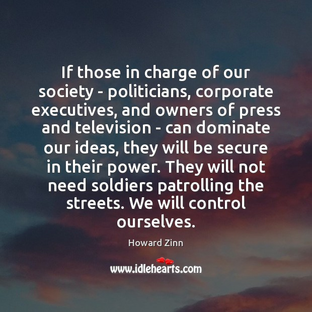 If those in charge of our society – politicians, corporate executives, and Howard Zinn Picture Quote