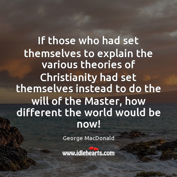 If those who had set themselves to explain the various theories of George MacDonald Picture Quote