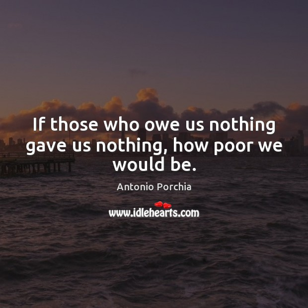 Image, If those who owe us nothing gave us nothing, how poor we would be.