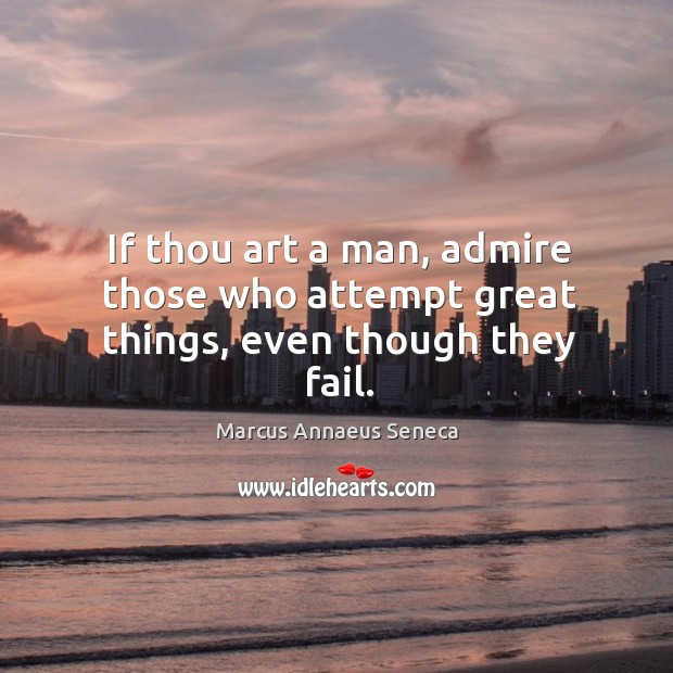 If thou art a man, admire those who attempt great things, even though they fail. Marcus Annaeus Seneca Picture Quote
