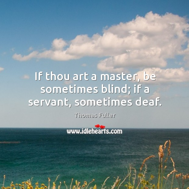 If thou art a master, be sometimes blind; if a servant, sometimes deaf. Thomas Fuller Picture Quote