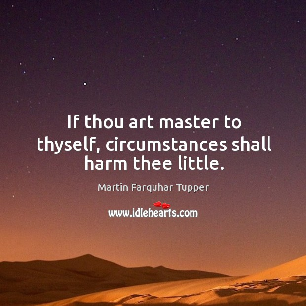 If thou art master to thyself, circumstances shall harm thee little. Image