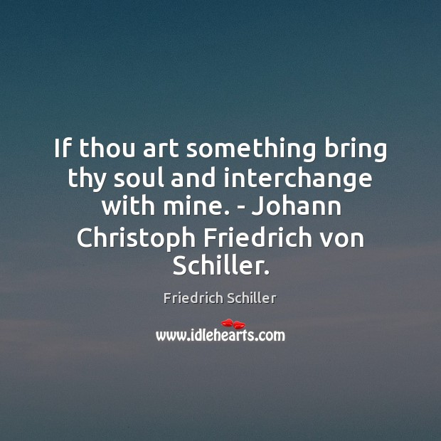 If thou art something bring thy soul and interchange with mine. – Friedrich Schiller Picture Quote