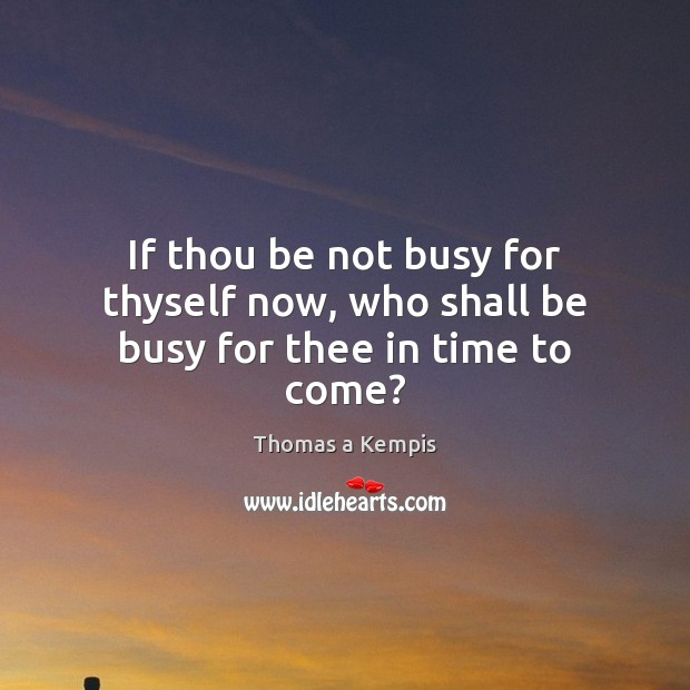 If thou be not busy for thyself now, who shall be busy for thee in time to come? Image