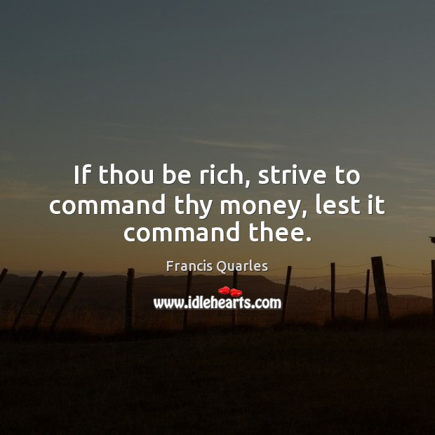 If thou be rich, strive to command thy money, lest it command thee. Francis Quarles Picture Quote