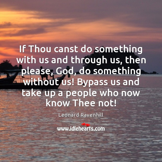 If Thou canst do something with us and through us, then please, Leonard Ravenhill Picture Quote