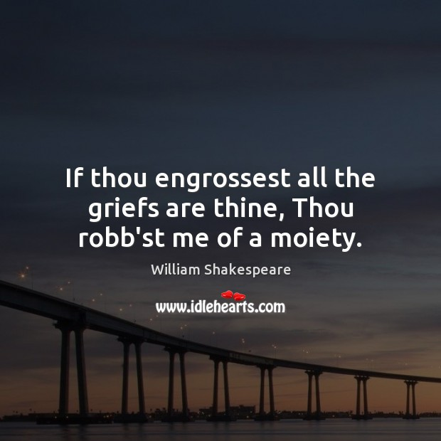 If thou engrossest all the griefs are thine, Thou robb'st me of a moiety. Image
