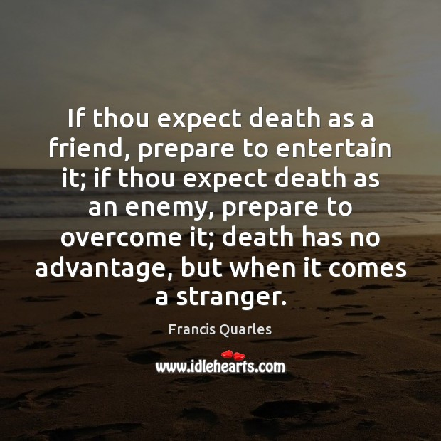 If thou expect death as a friend, prepare to entertain it; if Francis Quarles Picture Quote