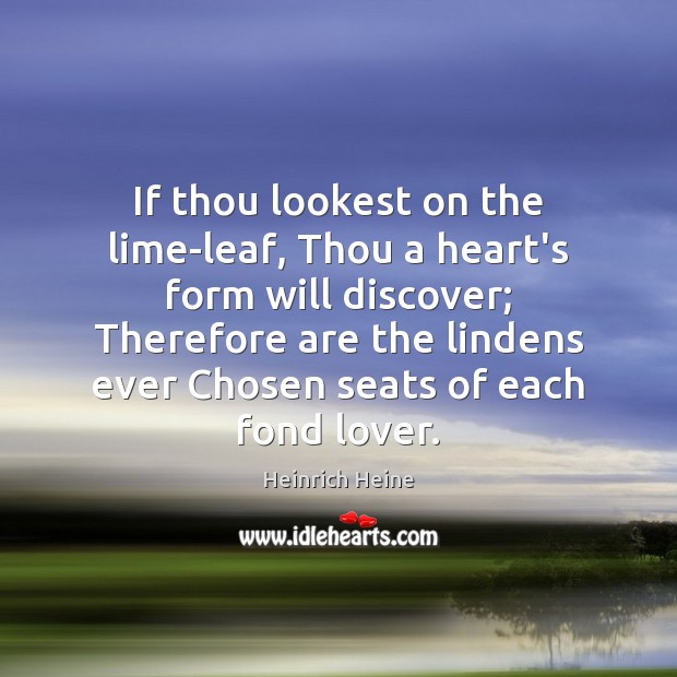 If thou lookest on the lime-leaf, Thou a heart's form will discover; Heinrich Heine Picture Quote