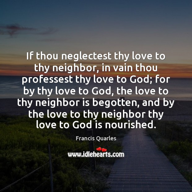 If thou neglectest thy love to thy neighbor, in vain thou professest Francis Quarles Picture Quote