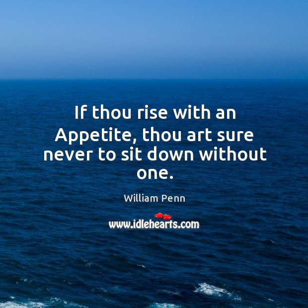 If thou rise with an Appetite, thou art sure never to sit down without one. William Penn Picture Quote