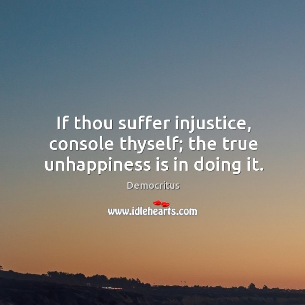 If thou suffer injustice, console thyself; the true unhappiness is in doing it. Image
