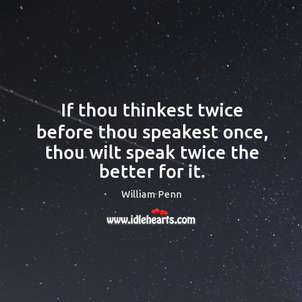 If thou thinkest twice before thou speakest once, thou wilt speak twice the better for it. William Penn Picture Quote