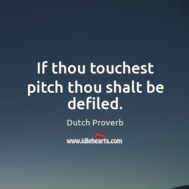 If thou touchest pitch thou shalt be defiled. Dutch Proverbs Image