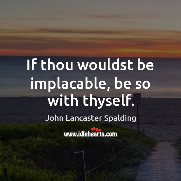 If thou wouldst be implacable, be so with thyself. John Lancaster Spalding Picture Quote