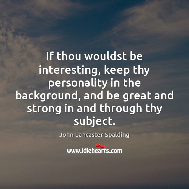 If thou wouldst be interesting, keep thy personality in the background, and John Lancaster Spalding Picture Quote