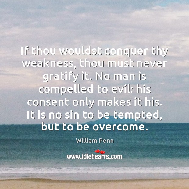 If thou wouldst conquer thy weakness, thou must never gratify it. No William Penn Picture Quote