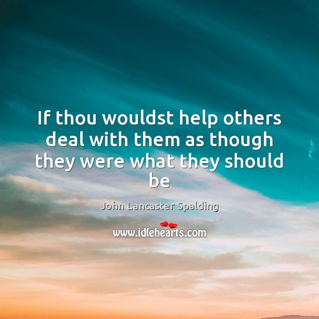 Image, If thou wouldst help others deal with them as though they were what they should be