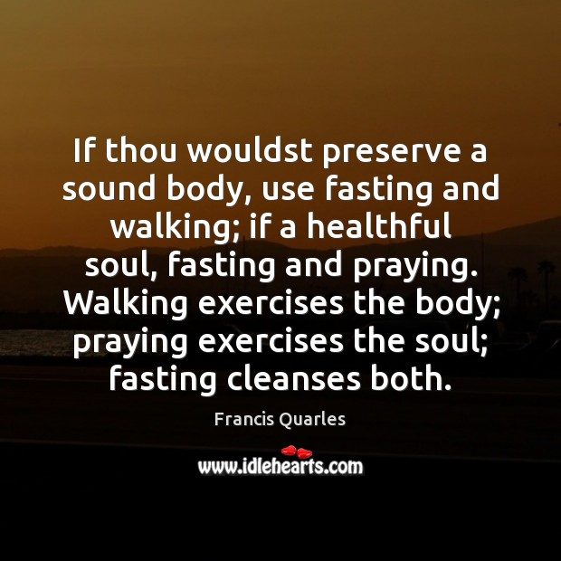 If thou wouldst preserve a sound body, use fasting and walking; if Francis Quarles Picture Quote