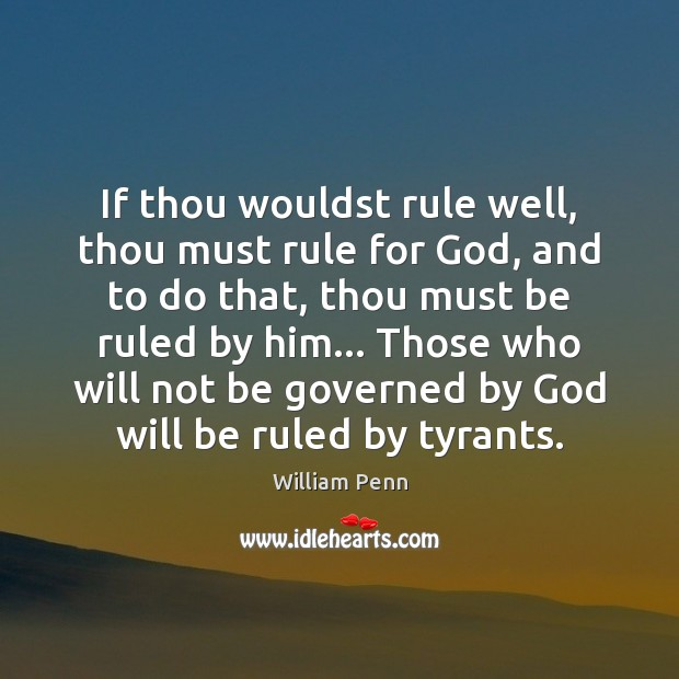 If thou wouldst rule well, thou must rule for God, and to William Penn Picture Quote