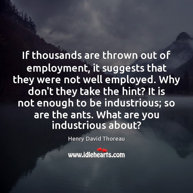 If thousands are thrown out of employment, it suggests that they were Henry David Thoreau Picture Quote