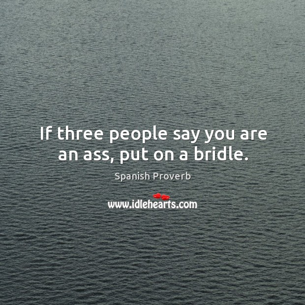 If three people say you are an ass, put on a bridle. Spanish Proverbs Image