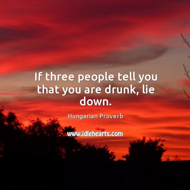 If three people tell you that you are drunk, lie down. Hungarian Proverbs Image