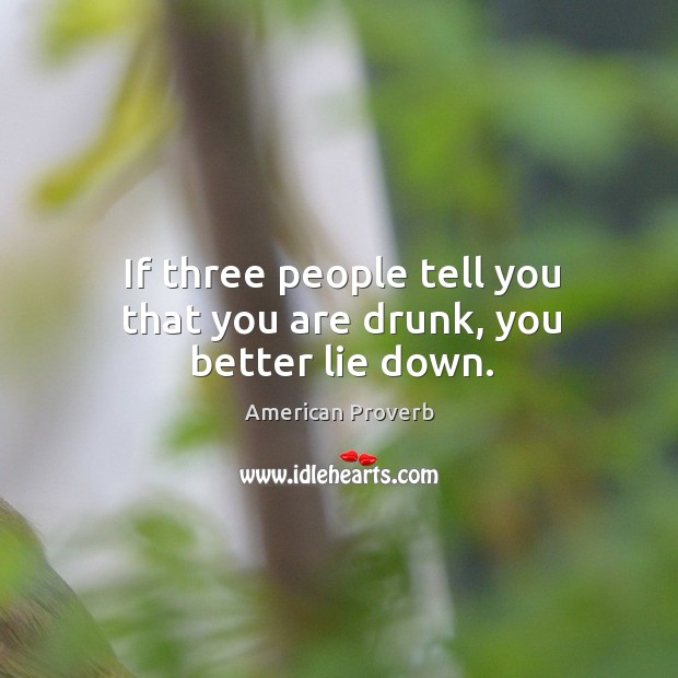 If three people tell you that you are drunk, you better lie down. American Proverbs Image
