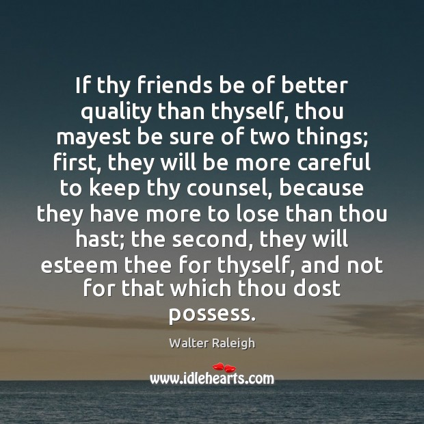 Image, If thy friends be of better quality than thyself, thou mayest be