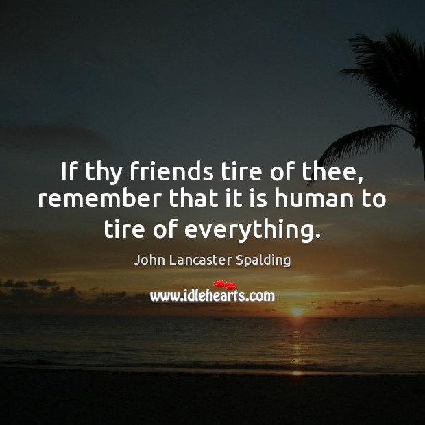 If thy friends tire of thee, remember that it is human to tire of everything. John Lancaster Spalding Picture Quote