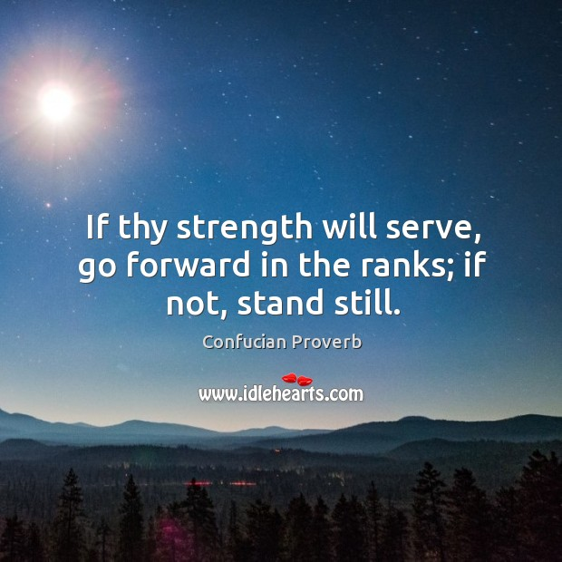 Image, If thy strength will serve, go forward in the ranks; if not, stand still.