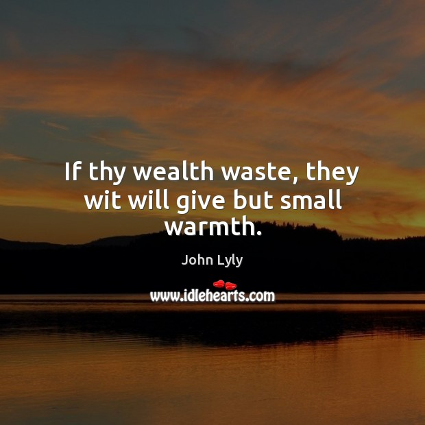 If thy wealth waste, they wit will give but small warmth. Image