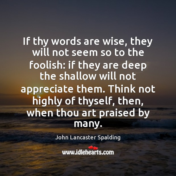 If thy words are wise, they will not seem so to the John Lancaster Spalding Picture Quote