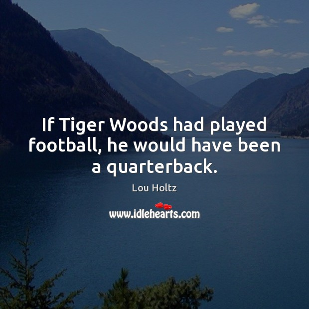 If Tiger Woods had played football, he would have been a quarterback. Lou Holtz Picture Quote