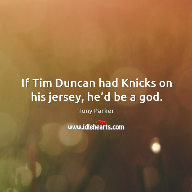 If tim duncan had knicks on his jersey, he'd be a God. Image
