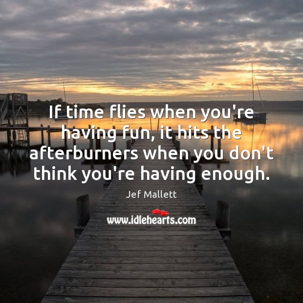 If time flies when you're having fun, it hits the afterburners when Image