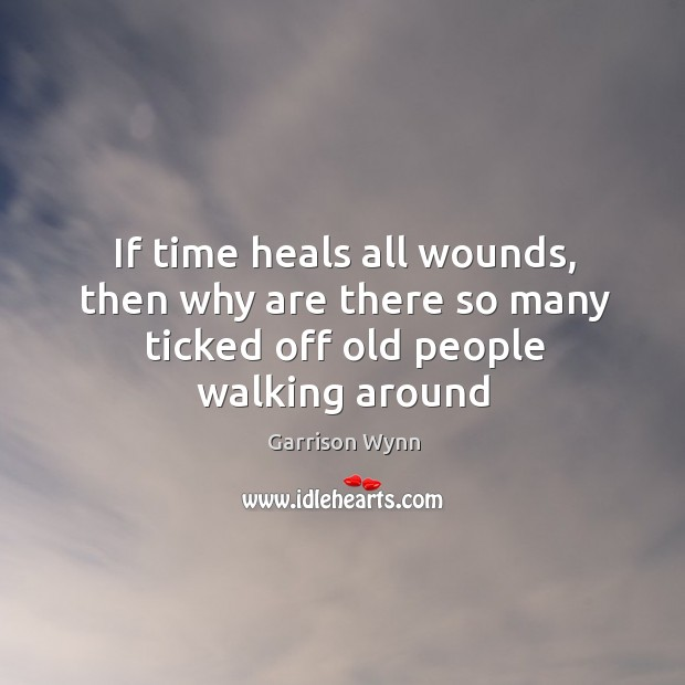 If time heals all wounds, then why are there so many ticked off old people walking around Image