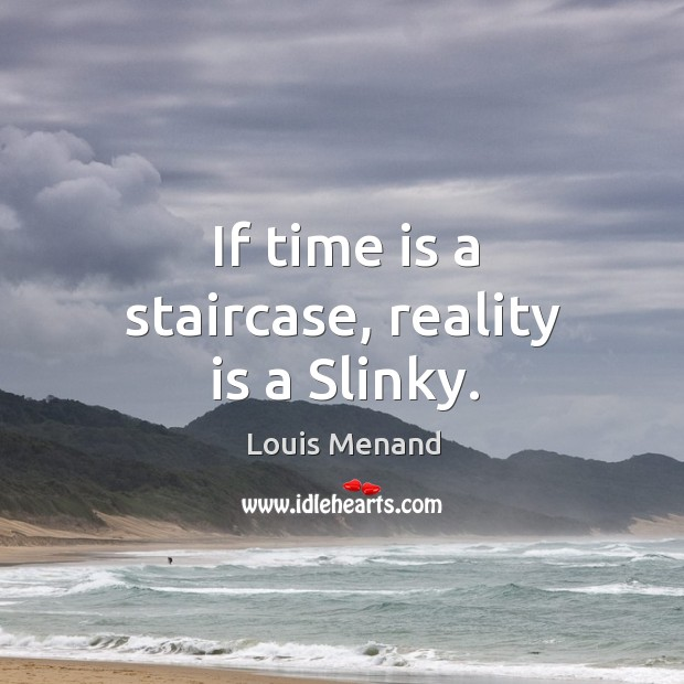 If time is a staircase, reality is a Slinky. Image