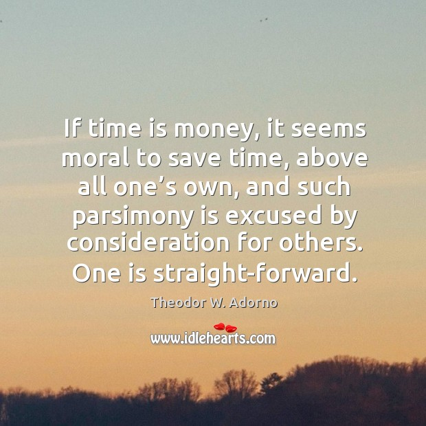 If time is money, it seems moral to save time, above all one's own, and Theodor W. Adorno Picture Quote
