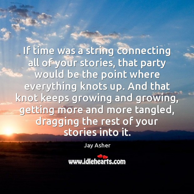 If time was a string connecting all of your stories, that party Jay Asher Picture Quote