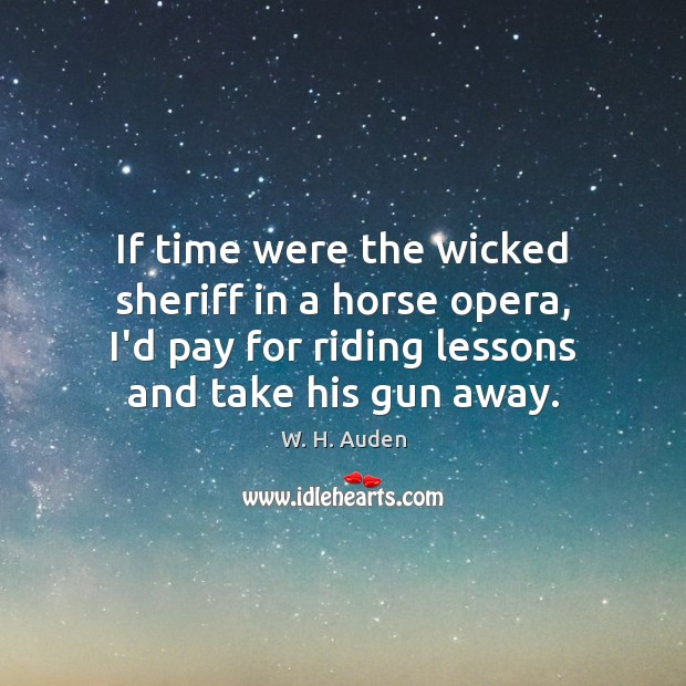 If time were the wicked sheriff in a horse opera, I'd pay W. H. Auden Picture Quote