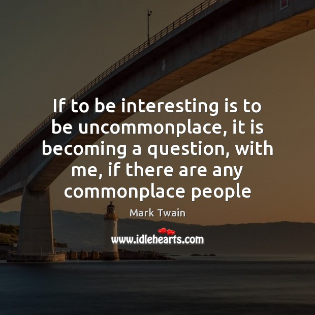 Image, If to be interesting is to be uncommonplace, it is becoming a
