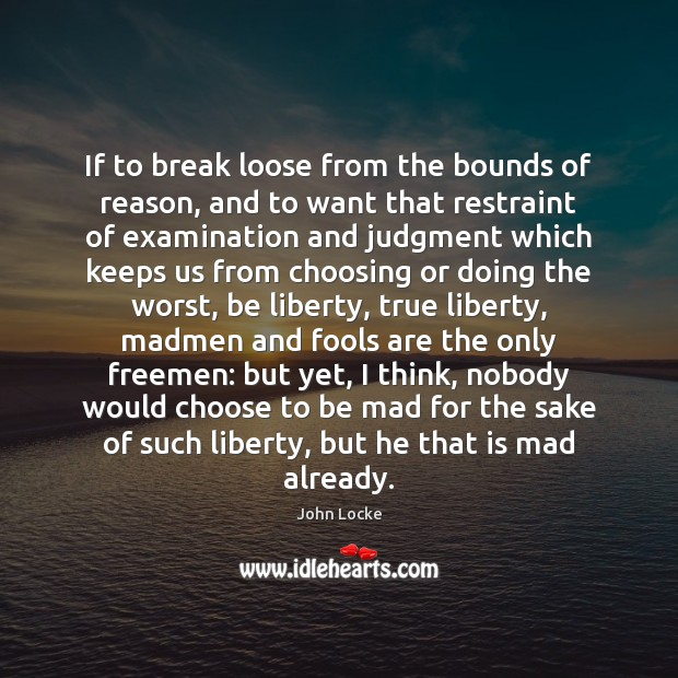If to break loose from the bounds of reason, and to want John Locke Picture Quote