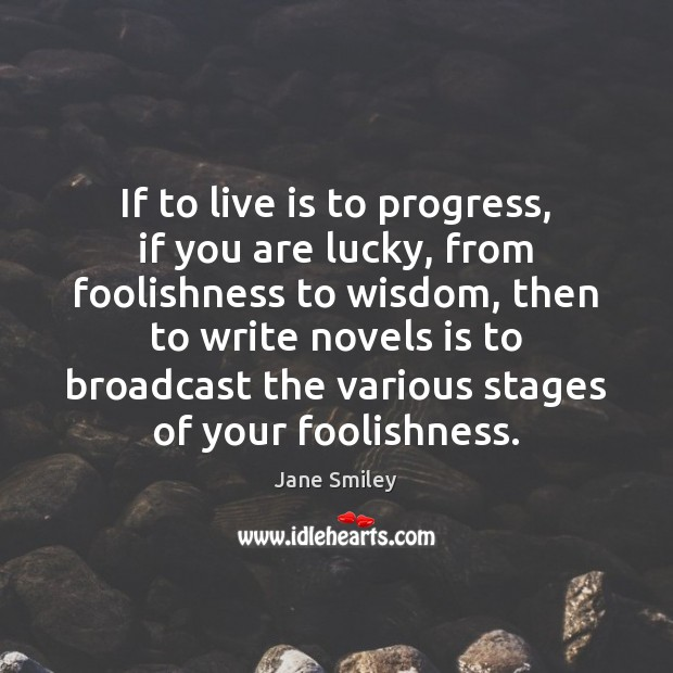 If to live is to progress, if you are lucky, from foolishness Jane Smiley Picture Quote