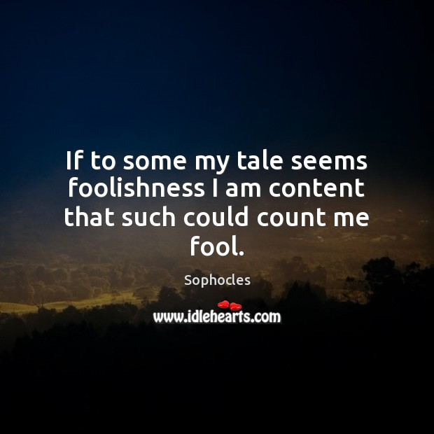 Image, If to some my tale seems foolishness I am content that such could count me fool.