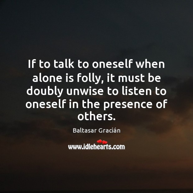If to talk to oneself when alone is folly, it must be Image
