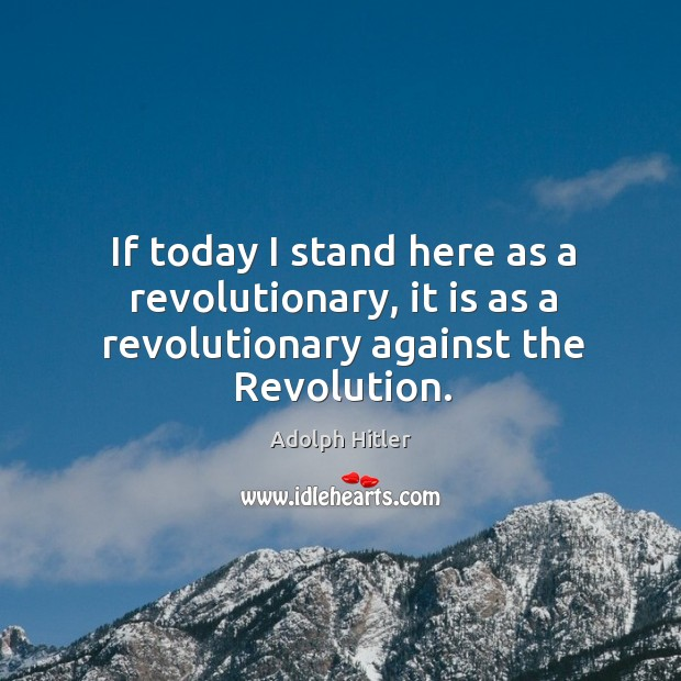 If today I stand here as a revolutionary, it is as a revolutionary against the revolution. Image