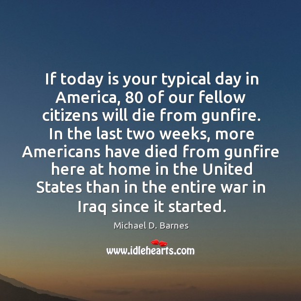 If today is your typical day in america, 80 of our fellow citizens will die from gunfire. Image