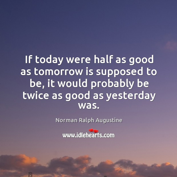 If today were half as good as tomorrow is supposed to be, it would probably be twice as good as yesterday was. Norman Ralph Augustine Picture Quote